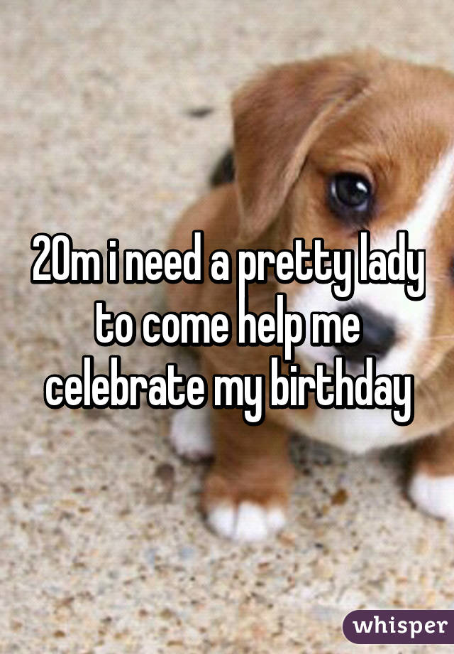 20m i need a pretty lady to come help me celebrate my birthday