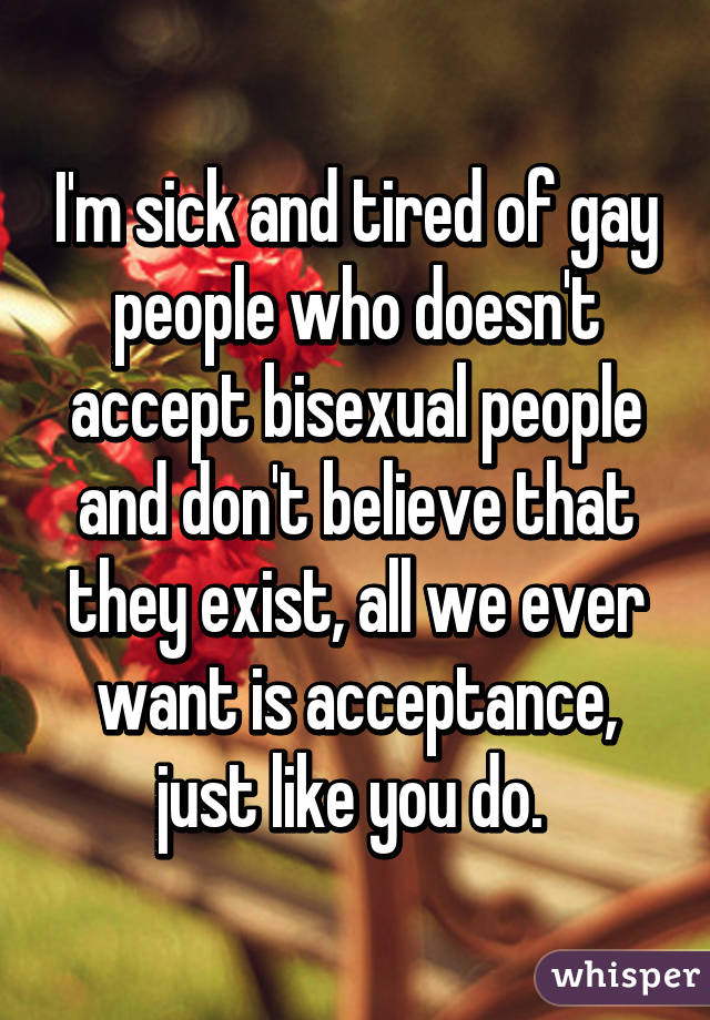 I'm sick and tired of gay people who doesn't accept bisexual people and don't believe that they exist, all we ever want is acceptance, just like you do.