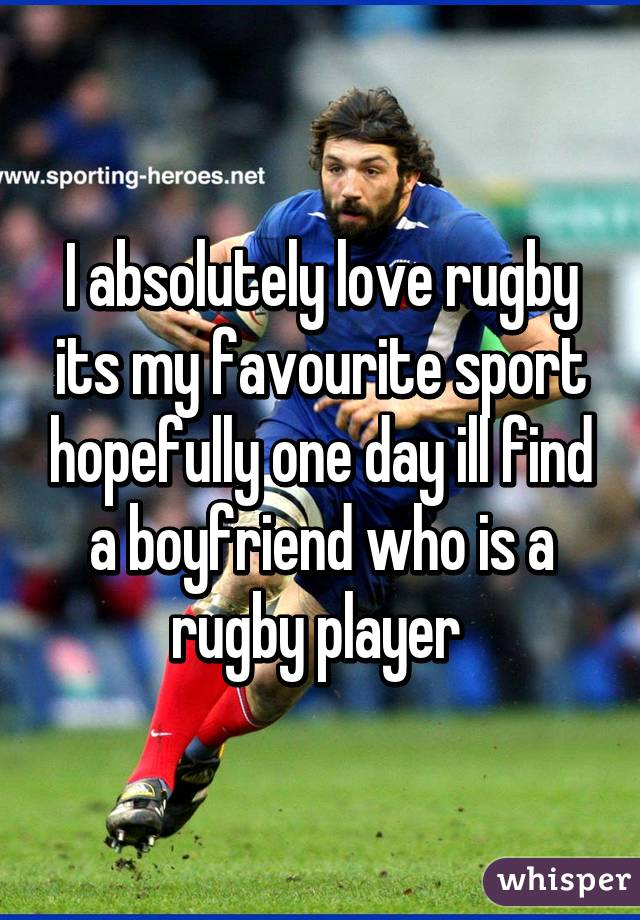 I absolutely love rugby its my favourite sport hopefully one day ill find a boyfriend who is a rugby player