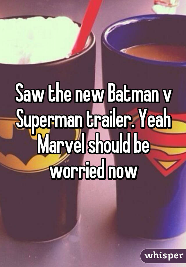 Saw the new Batman v Superman trailer. Yeah Marvel should be worried now