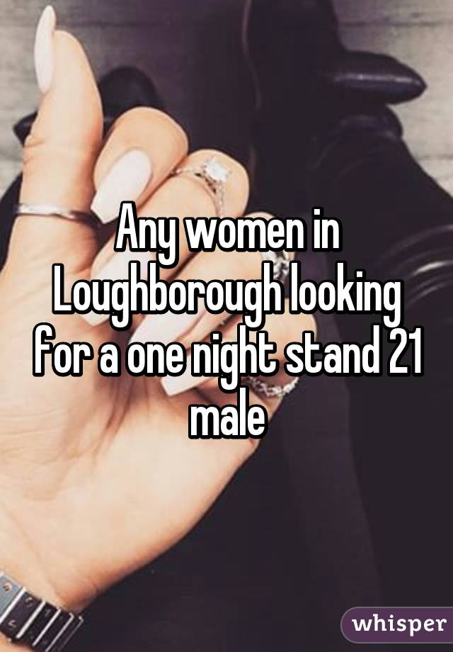 Any women in Loughborough looking for a one night stand 21 male