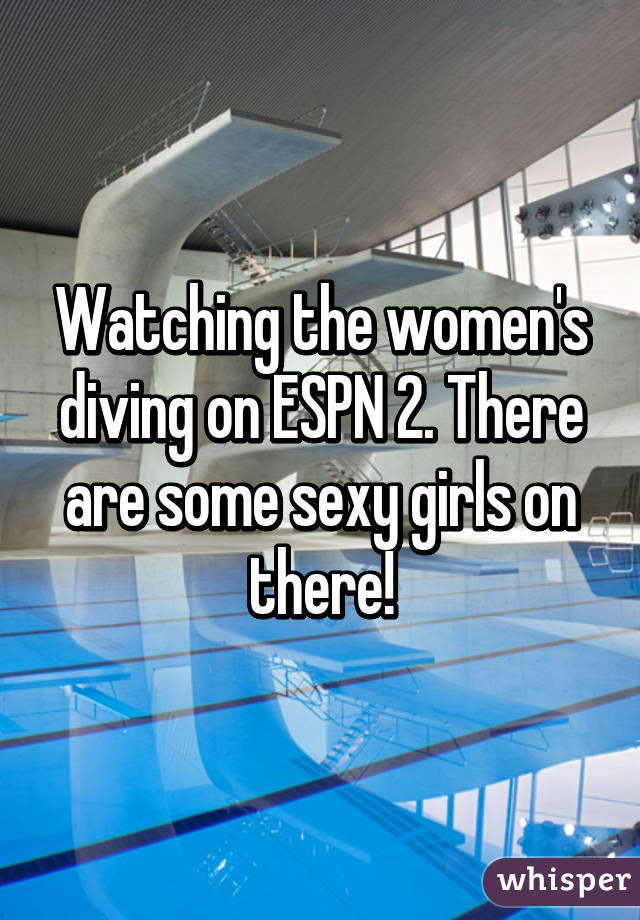 Watching the women's diving on ESPN 2. There are some sexy girls on there!
