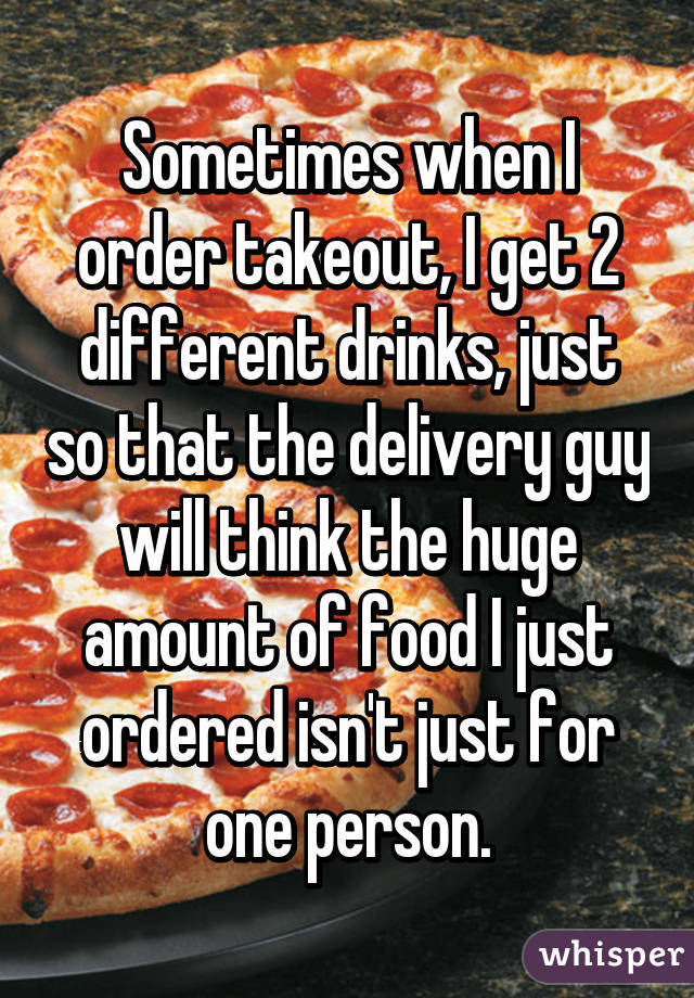 Sometimes when I order takeout, I get 2 different drinks, just so that the delivery guy will think the huge amount of food I just ordered isn't just for one person.