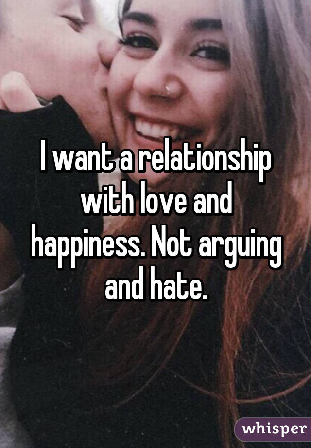 I want a relationship with love and happiness. Not arguing and hate.