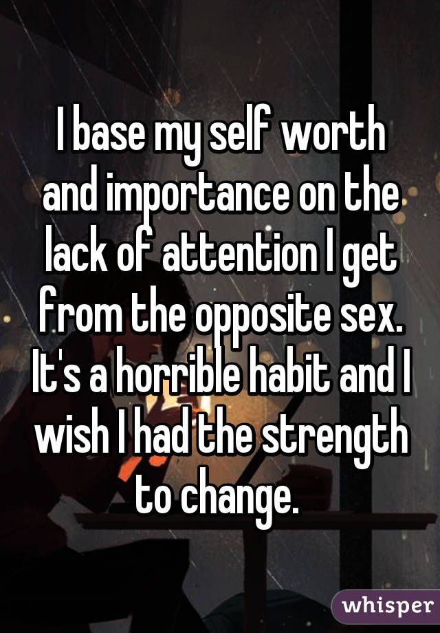 I base my self worth and importance on the lack of attention I get from the opposite sex. It's a horrible habit and I wish I had the strength to change.