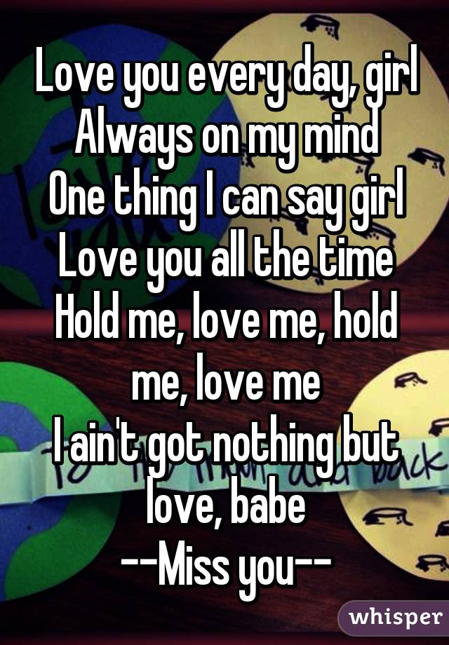 Love you every day, girl Always on my mind One thing I can say girl Love you all the time Hold me, love me, hold me, love me I ain't got nothing but love, babe --Miss you--