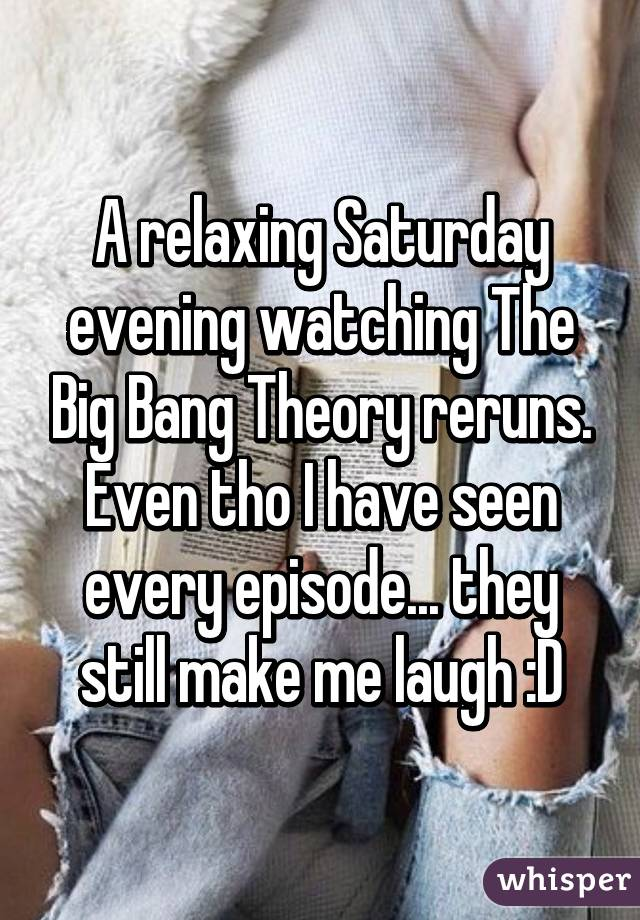 A relaxing Saturday evening watching The Big Bang Theory reruns. Even tho I have seen every episode... they still make me laugh :D
