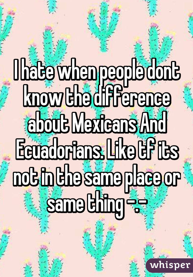 I hate when people dont know the difference about Mexicans And Ecuadorians. Like tf its not in the same place or same thing -.-