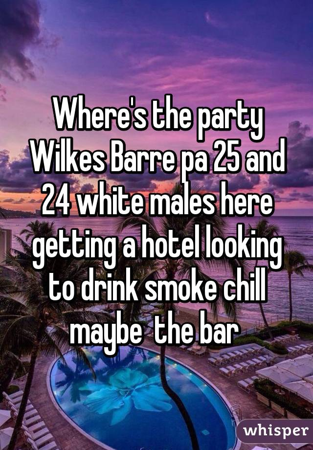 Where's the party Wilkes Barre pa 25 and 24 white males here getting a hotel looking to drink smoke chill maybe  the bar