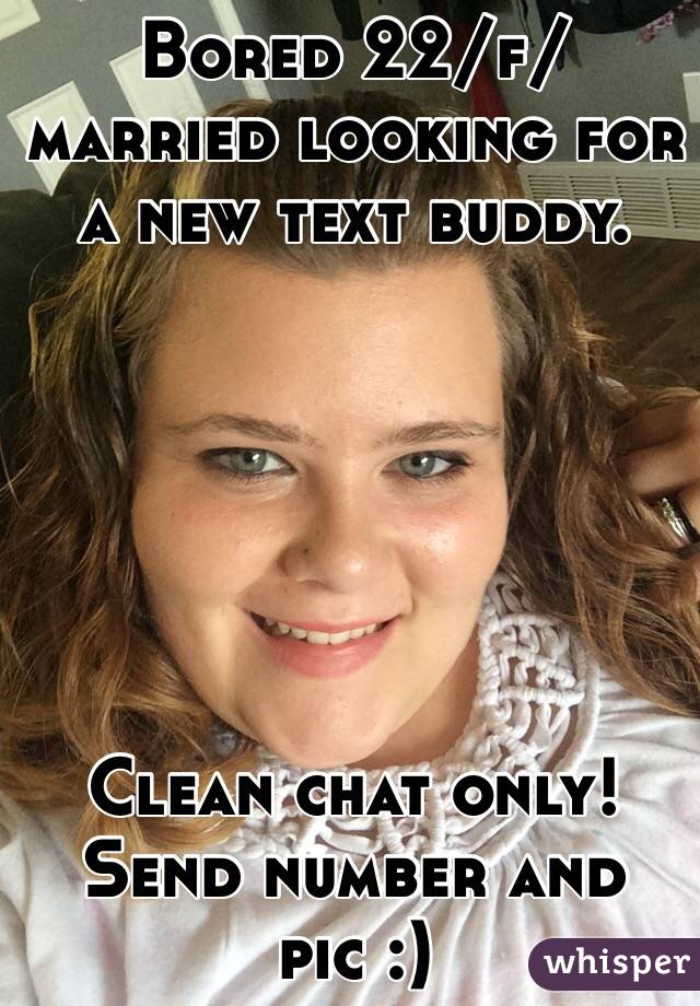 Bored 22/f/ married looking for a new text buddy.        Clean chat only! Send number and pic :)