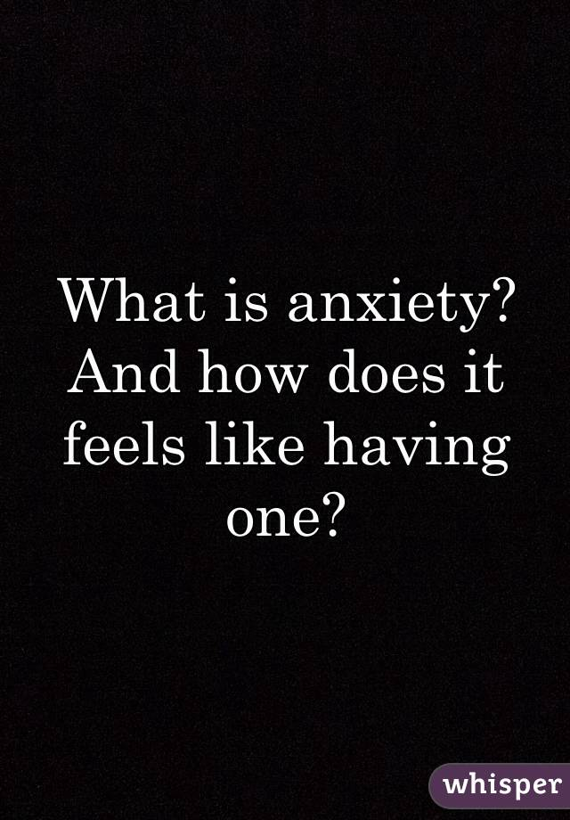 What is anxiety?  And how does it feels like having one?