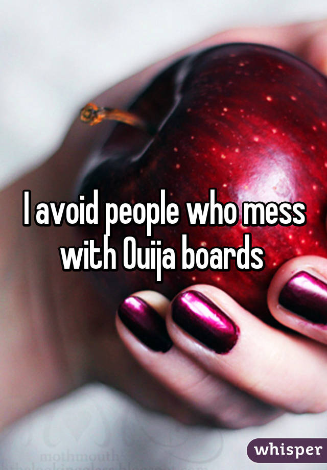 I avoid people who mess with Ouija boards