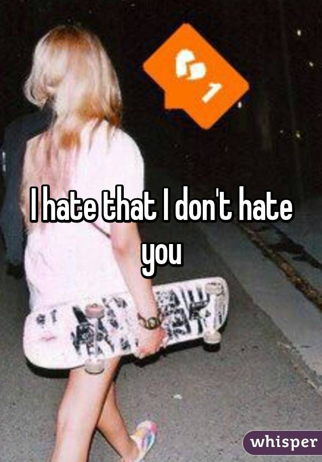 I hate that I don't hate you