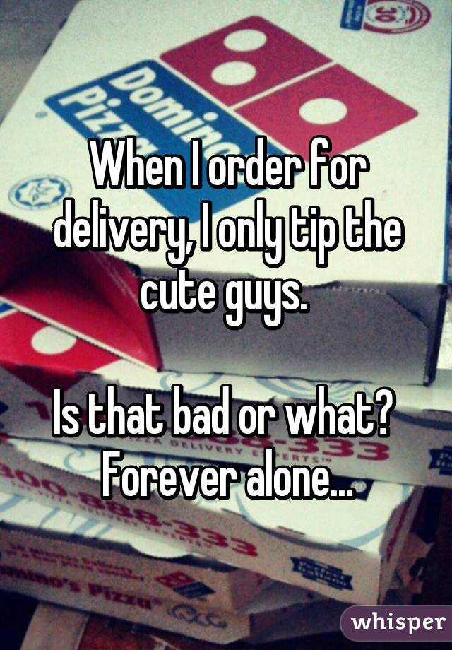 When I order for delivery, I only tip the cute guys.   Is that bad or what?  Forever alone...
