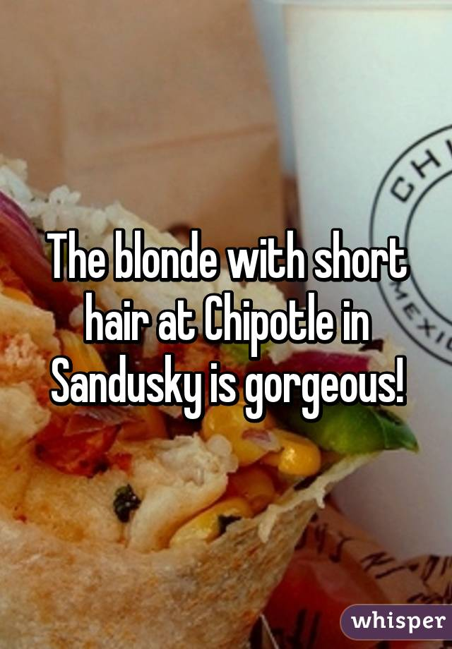 The blonde with short hair at Chipotle in Sandusky is gorgeous!