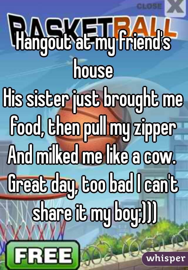 Hangout at my friend's house  His sister just brought me food, then pull my zipper  And milked me like a cow.  Great day, too bad I can't share it my boy;)))
