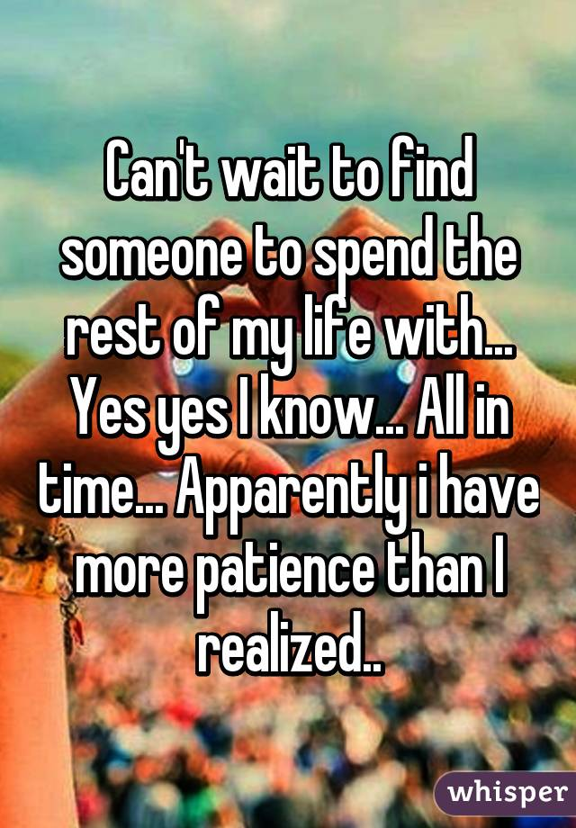 Can't wait to find someone to spend the rest of my life with... Yes yes I know... All in time... Apparently i have more patience than I realized..