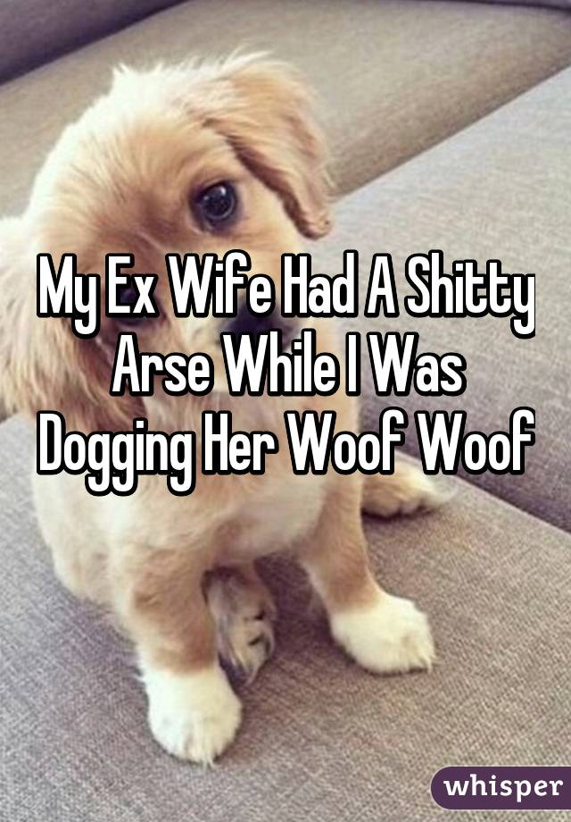 My Ex Wife Had A Shitty Arse While I Was Dogging Her Woof Woof