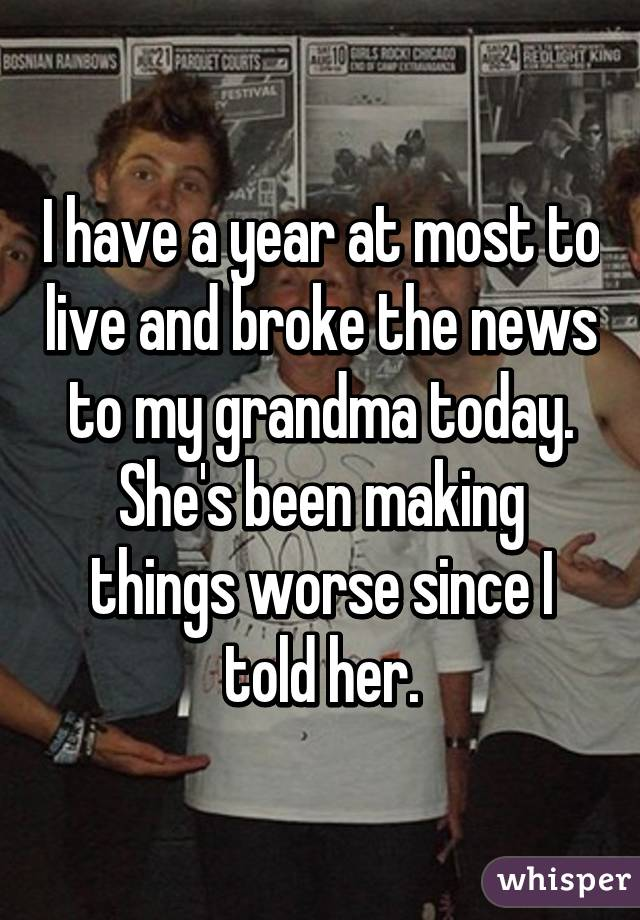 I have a year at most to live and broke the news to my grandma today. She's been making things worse since I told her.