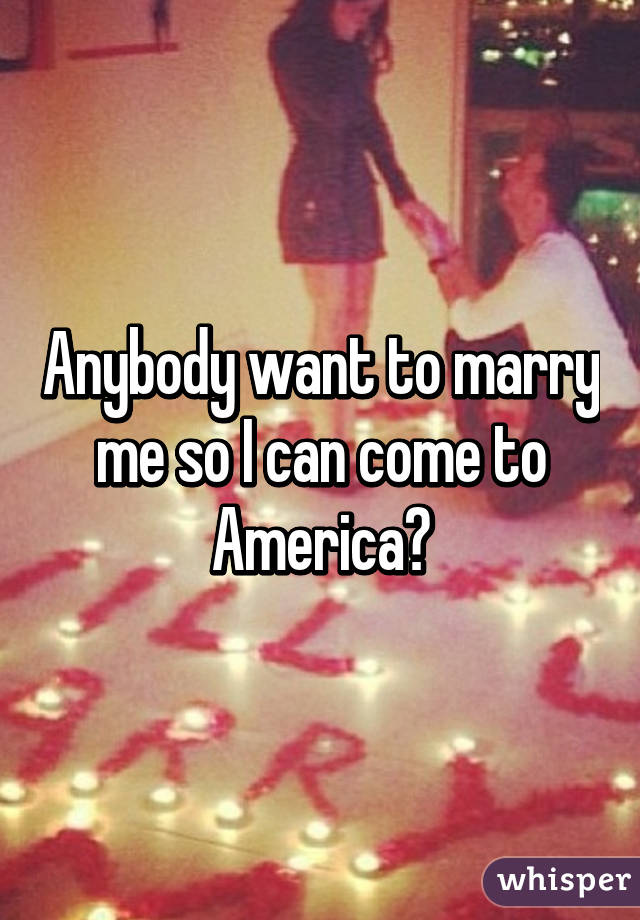 Anybody want to marry me so I can come to America?