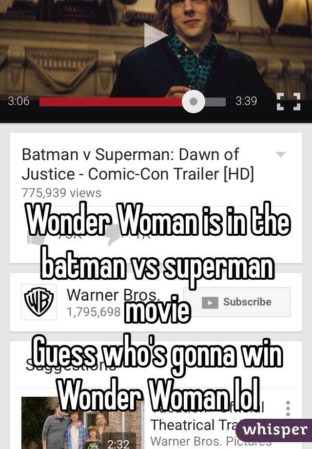 Wonder Woman is in the batman vs superman movie Guess who's gonna win Wonder Woman lol