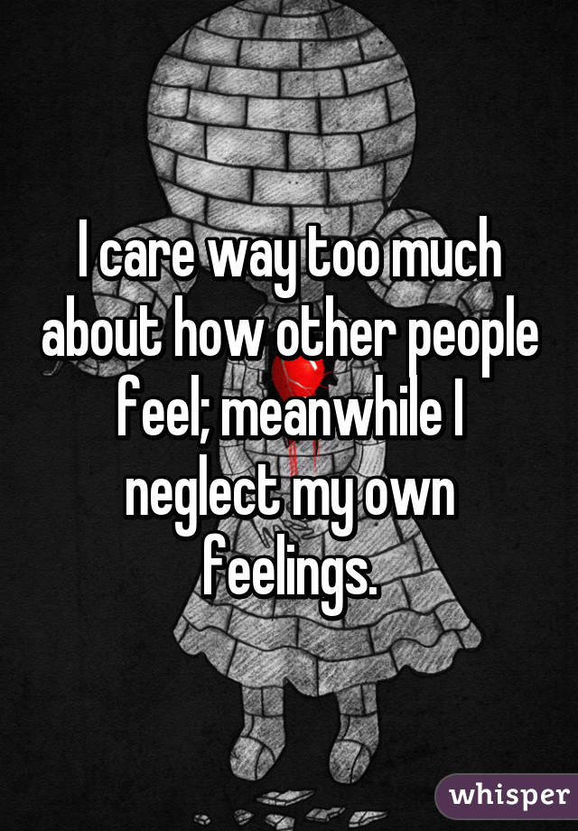 I care way too much about how other people feel; meanwhile I neglect my own feelings.
