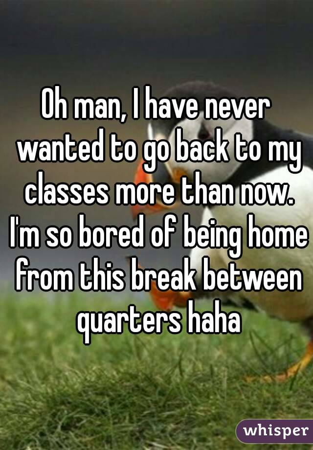 Oh man, I have never wanted to go back to my classes more than now. I'm so bored of being home from this break between quarters haha