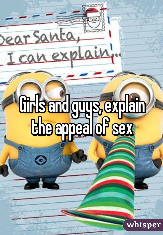 Girls and guys, explain the appeal of sex