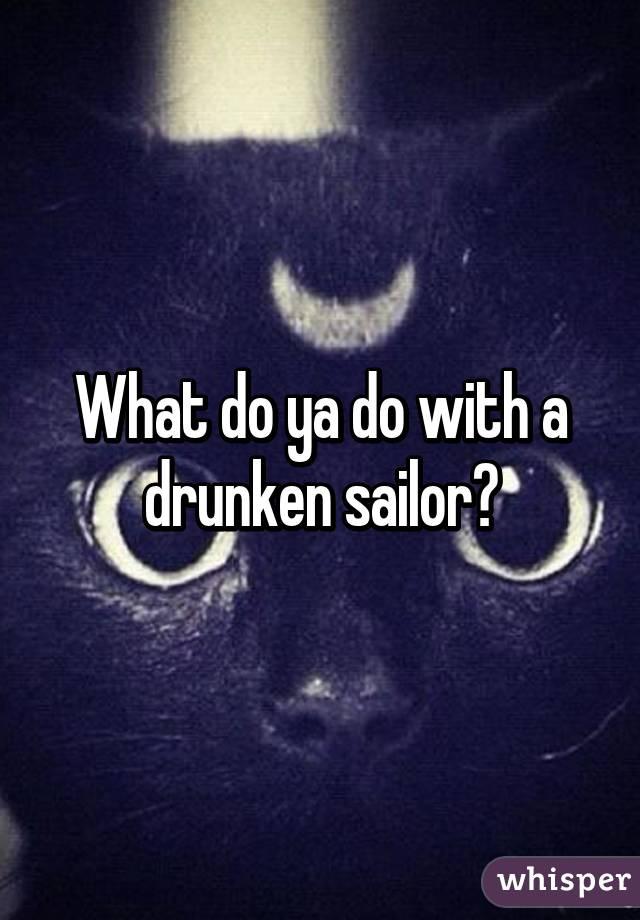 What do ya do with a drunken sailor?