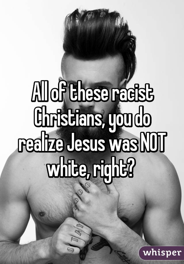 All of these racist Christians, you do realize Jesus was NOT white, right?