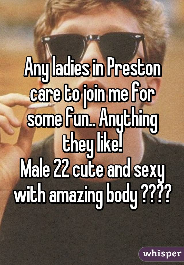 Any ladies in Preston care to join me for some fun.. Anything they like! Male 22 cute and sexy with amazing body 😋☺️🙈