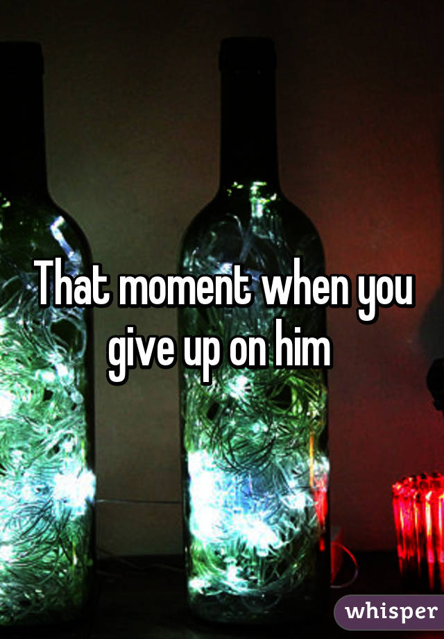 That moment when you give up on him