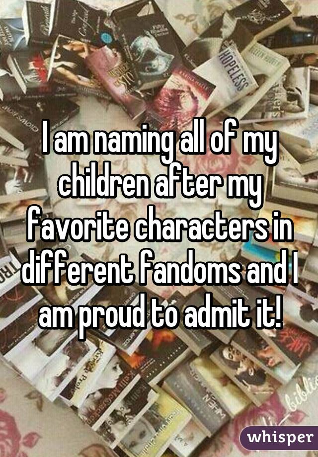 I am naming all of my children after my favorite characters in different fandoms and I am proud to admit it!