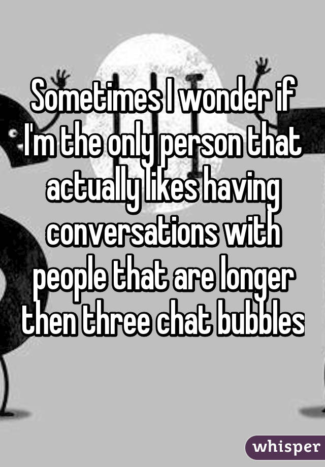 Sometimes I wonder if I'm the only person that actually likes having conversations with people that are longer then three chat bubbles