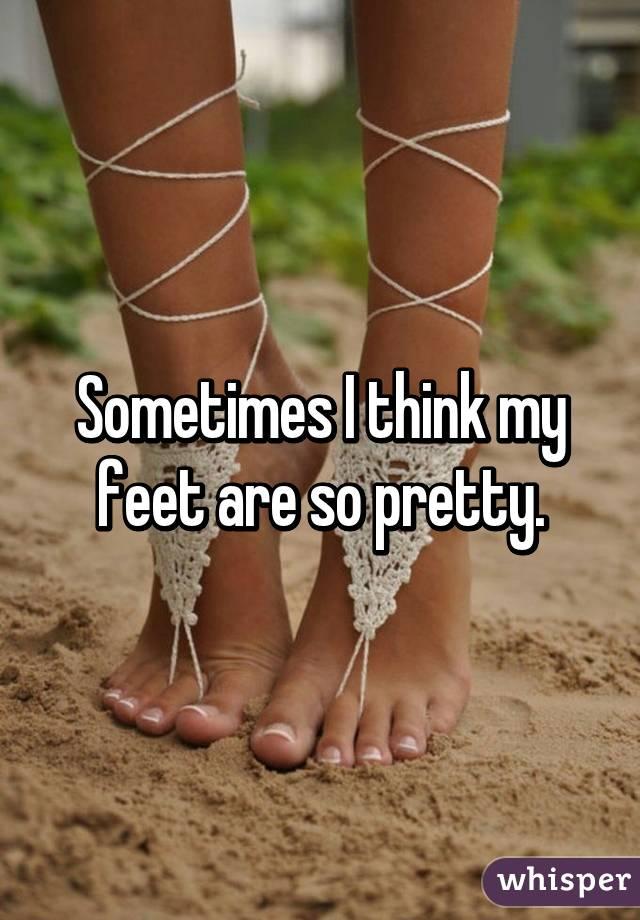 Sometimes I think my feet are so pretty.