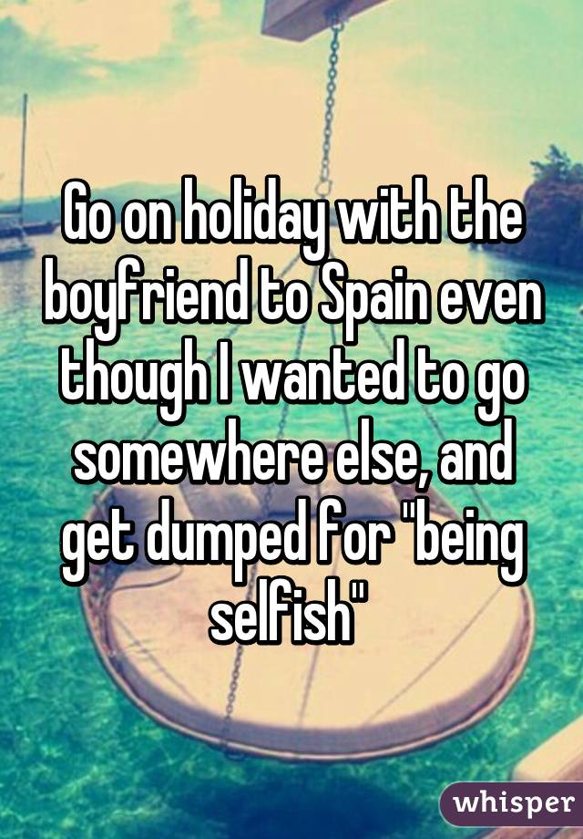 """Go on holiday with the boyfriend to Spain even though I wanted to go somewhere else, and get dumped for """"being selfish"""""""