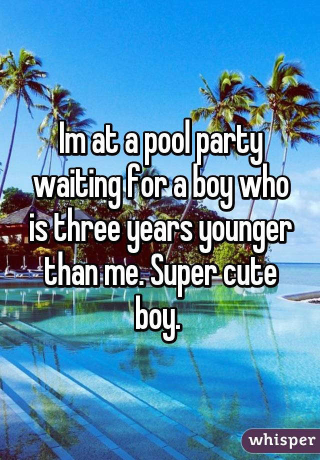 Im at a pool party waiting for a boy who is three years younger than me. Super cute boy.