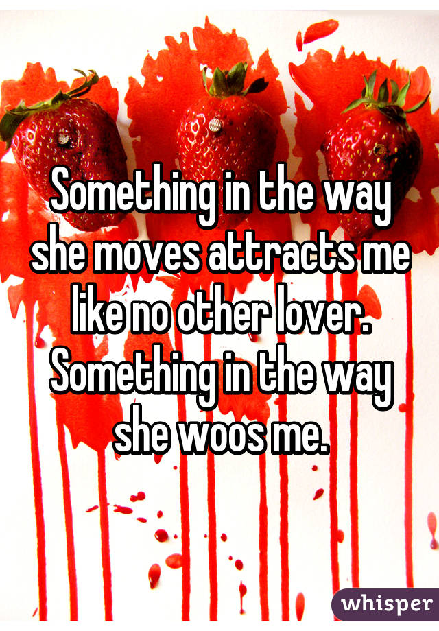 Something in the way she moves attracts me like no other lover. Something in the way she woos me.