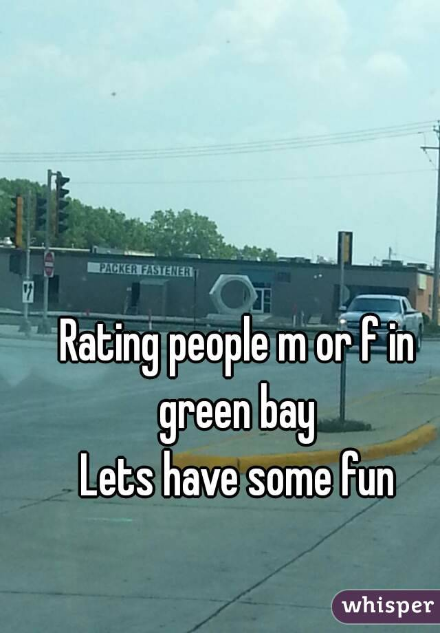 Rating people m or f in green bay  Lets have some fun