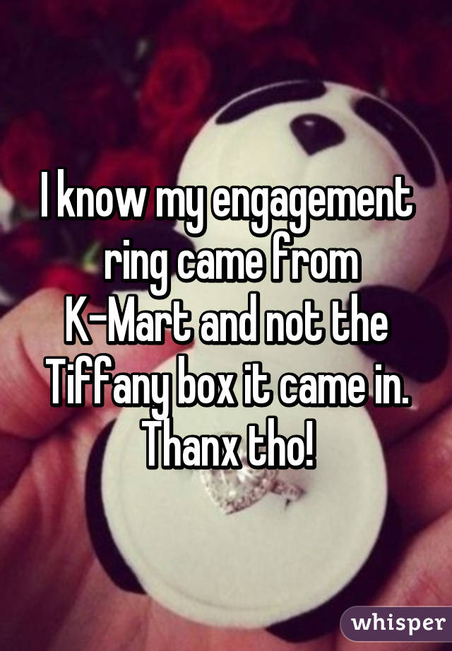 I know my engagement  ring came from K-Mart and not the Tiffany box it came in. Thanx tho!