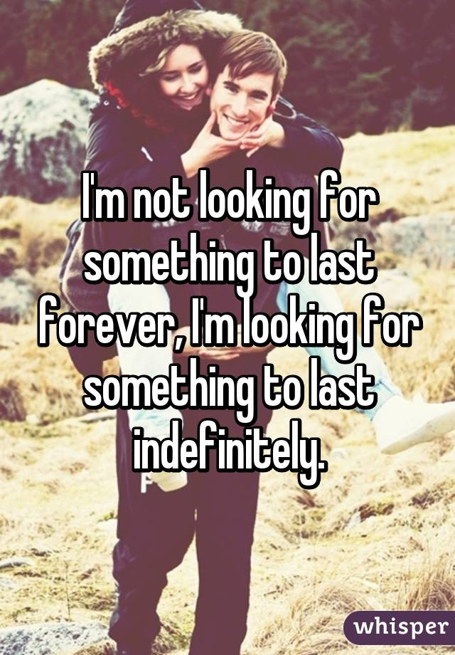 I'm not looking for something to last forever, I'm looking for something to last indefinitely.