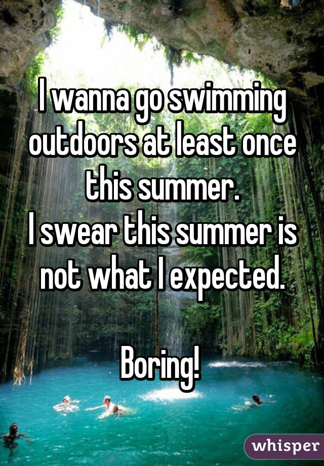 I wanna go swimming outdoors at least once this summer. I swear this summer is not what I expected.  Boring!