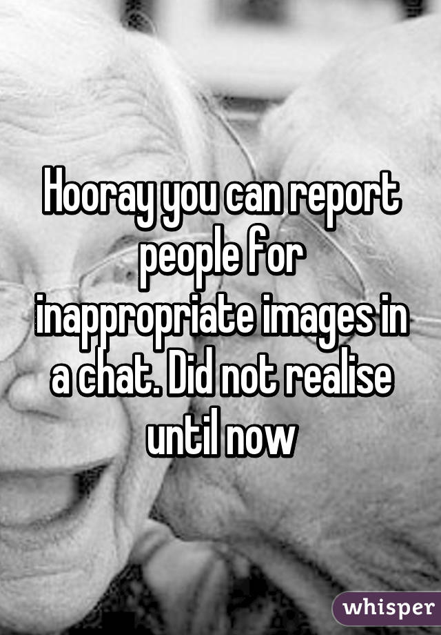 Hooray you can report people for inappropriate images in a chat. Did not realise until now
