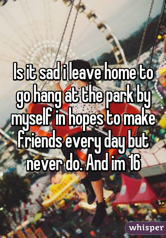 Is it sad i leave home to go hang at the park by myself in hopes to make friends every day but never do. And im 16