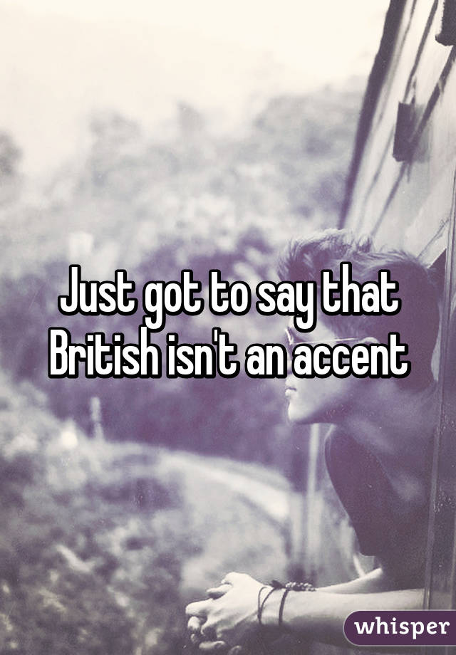 Just got to say that British isn't an accent