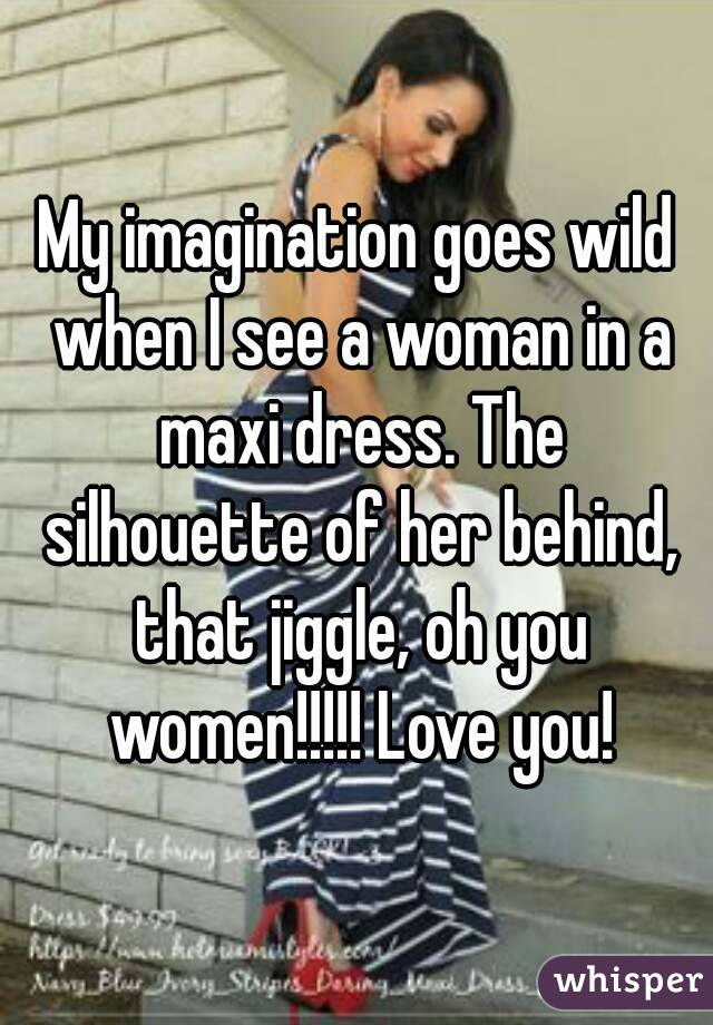 My imagination goes wild when I see a woman in a maxi dress. The silhouette of her behind, that jiggle, oh you women!!!!! Love you!