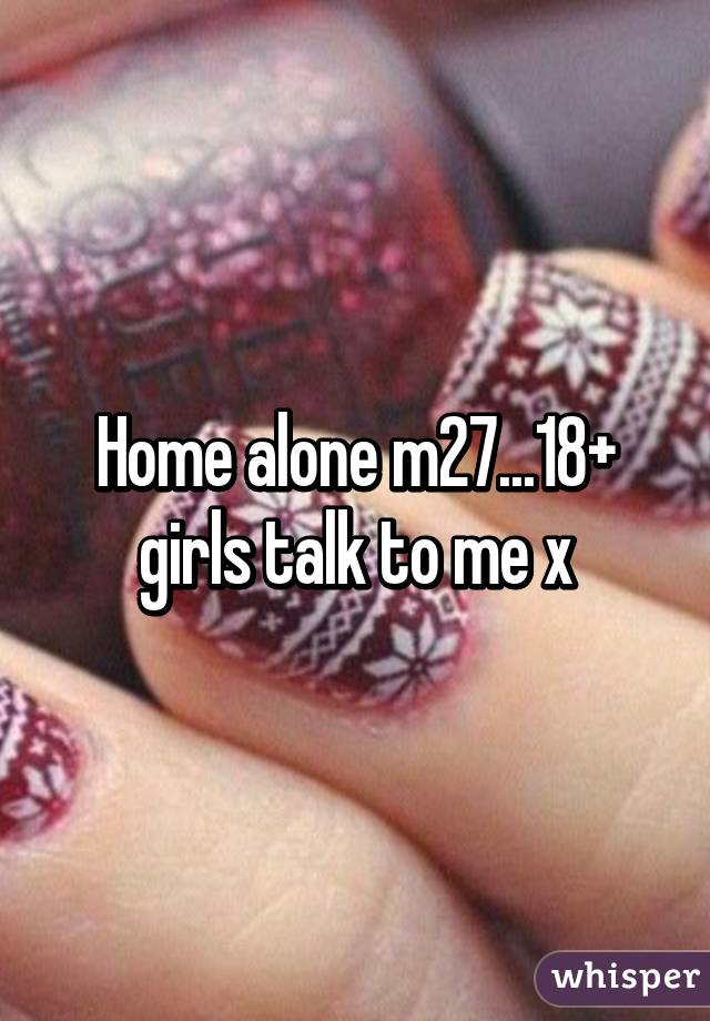 Home alone m27...18+ girls talk to me x
