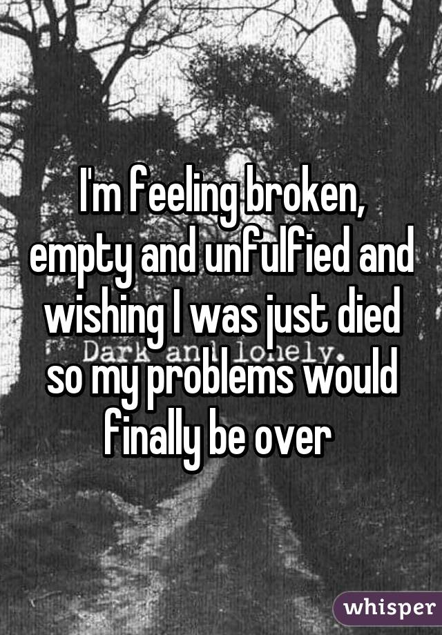 I'm feeling broken, empty and unfulfied and wishing I was just died so my problems would finally be over
