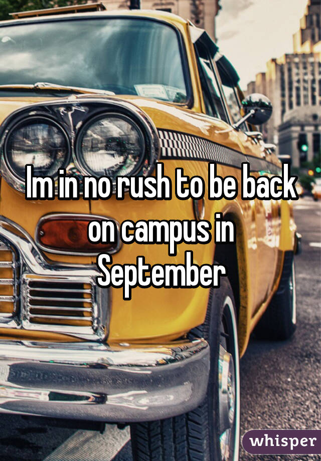 Im in no rush to be back on campus in September