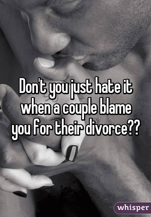Don't you just hate it when a couple blame you for their divorce??